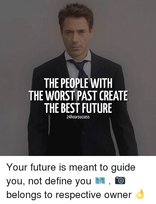 Future, Memes, and The Worst: THE PEOPLE WITH  THE WORST PAST CREATE  THE BEST FUTURE  24 hoursuccess Your future is meant to guide you, not define you 🗺️ . 📷 belongs to respective owner 👌