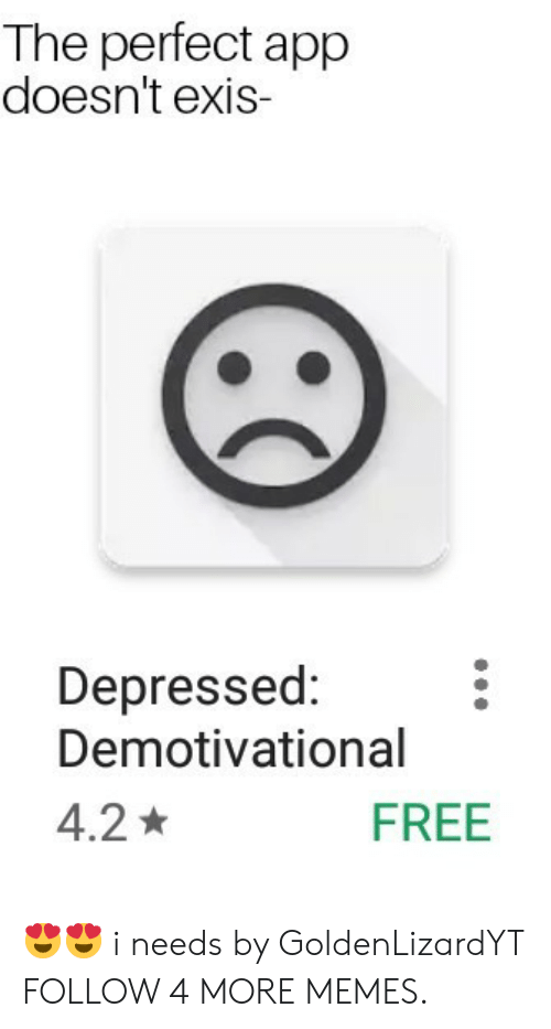 demotivational: The perfect app  doesn't exis  Depressed:  Demotivational  FREE  4.2 😍😍 i needs by GoldenLizardYT FOLLOW 4 MORE MEMES.
