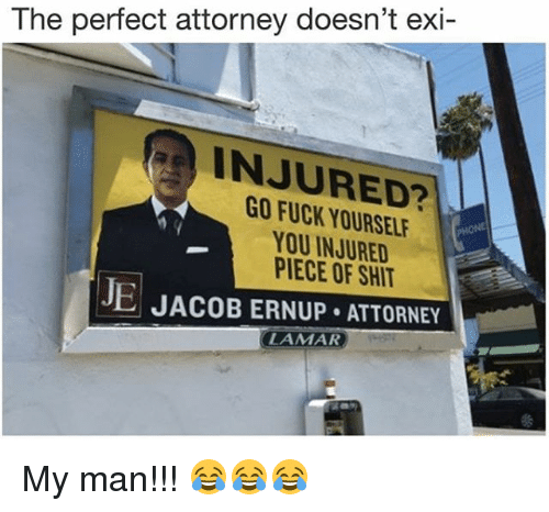 Memes, Fuck, and 🤖: The perfect attorney doesn't exi-  INJURED?  GO FUCK YOURSEL  YOU INJURED  PIECE OF SHI  JE JACOB ERNUP ATTORNEY  LAMAR My man!!! 😂😂😂