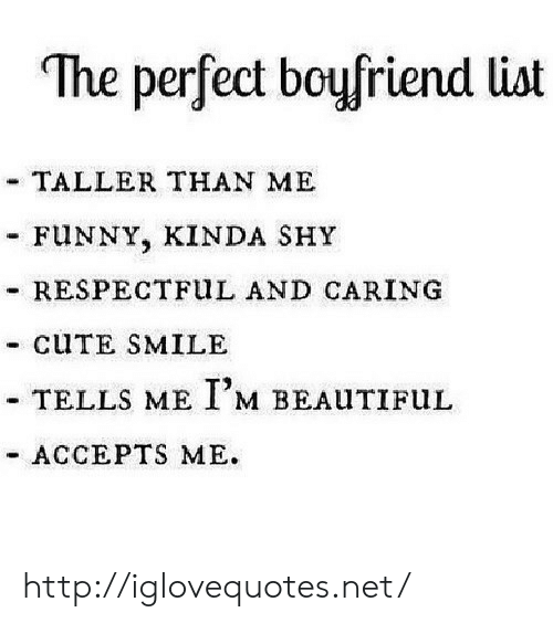 """respectful: """"The perfect boufriend list  TALLER THAN ME  FUNNY, KINDA SHY  - RESPECTFuL AND CARING  - CUTE SMILE  TELLS ME I,M BEALITIFuL  ACCEPTS ME. http://iglovequotes.net/"""
