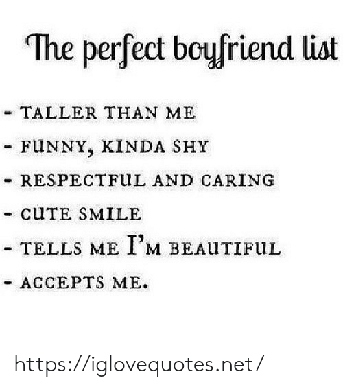 respectful: The perfect boyfriend list  - TALLER THAN ME  FUNNY, KINDA SHY  RESPECTFUL AND CARING  CUTE SMILE  TELLS ME IM BEAUTIFUL  ACCEPTS ME https://iglovequotes.net/