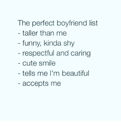 Beautiful, Cute, and Funny: The perfect boyfriend list  taller than me  funny, kinda shy  respectful and caring  cute smile  tells me I'm beautiful  accepts me