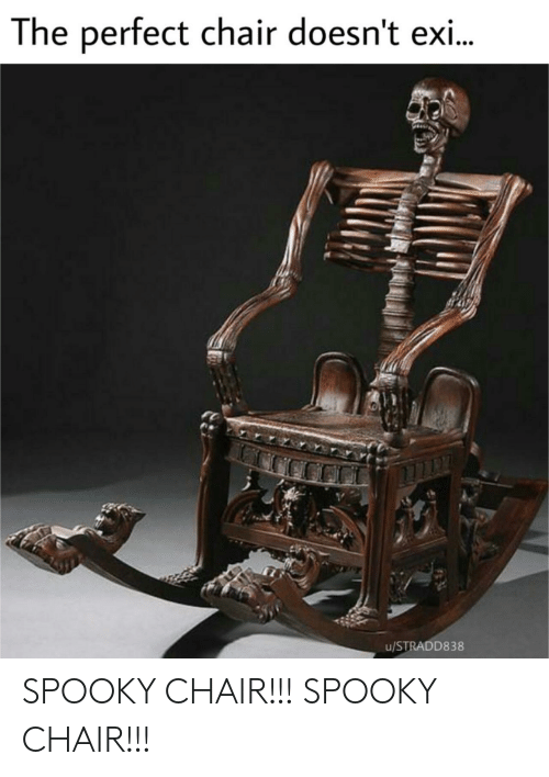 Exi: The perfect chair doesn't exi..  u/STRADD838 SPOOKY CHAIR!!! SPOOKY CHAIR!!!