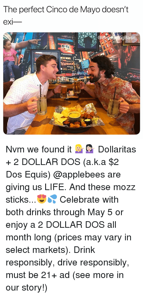 Life, Applebee's, and Cinco De Mayo: The perfect Cinco de Mayo doesn't  eXI  Basic  Panasonic . Nvm we found it 💁🏼💁🏻 Dollaritas + 2 DOLLAR DOS (a.k.a $2 Dos Equis) @applebees are giving us LIFE. And these mozz sticks...😍💦 Celebrate with both drinks through May 5 or enjoy a 2 DOLLAR DOS all month long (prices may vary in select markets). Drink responsibly, drive responsibly, must be 21+ ad (see more in our story!)