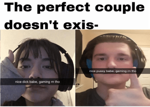 babe: The perfect couple  doesn't exis-  nice pussy babe, gaming  rn tho  nice dick babe, gaming  rn tho