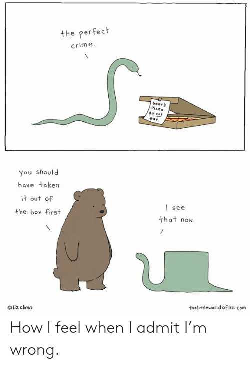how i feel when: the perfect  crime  bears  Pizza.  eat  do not  you should  have taken  it out of  the box first  | see  that now  liz climo  thelittleworldofliz..com How I feel when I admit I'm wrong.
