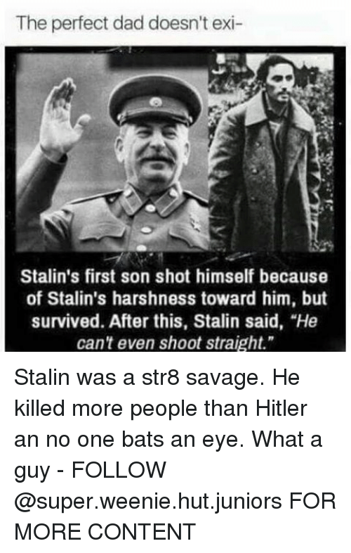 "Stalinator: The perfect dad doesn't exi-  Stalin's first son shot himself because  of Stalin's harshness toward him, but  survived. After this, Stalin said, ""He  can't even shoot straight."" Stalin was a str8 savage. He killed more people than Hitler an no one bats an eye. What a guy - FOLLOW @super.weenie.hut.juniors FOR MORE CONTENT"