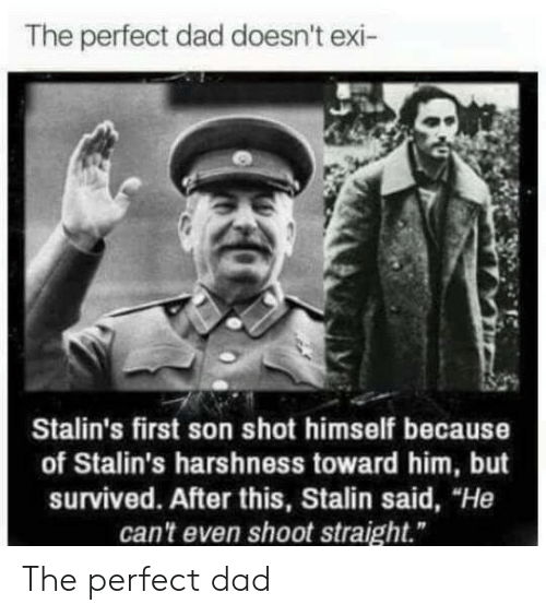 "stalin: The perfect dad doesn't exi-  Stalin's first son shot himself because  of Stalin's harshness toward him, but  survived. After this, Stalin said, ""He  can't even shoot straight."" The perfect dad"