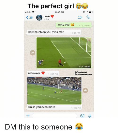 Memes, Perfect Girl, and Girl: The perfect girl csi  11:06 PM  26Love  online  26  I miss you  11:03 PM  How much do you miss me?  11:04 PM  11:04 PM W  fTrollFootball  ®TheTrollFootball_Insta  11:06 PM  S FASH  I miss you even more  11:06 PM  O 0 DM this to someone 😂