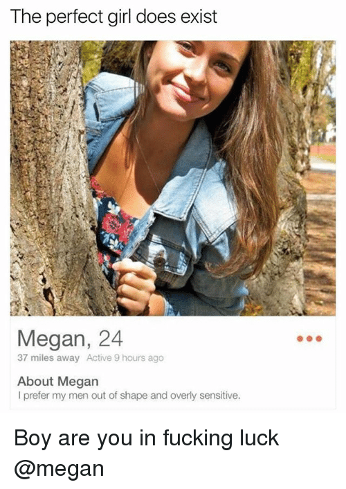 Fucking, Megan, and Perfect Girl: The perfect girl does exist  Megan, 24  37 miles away Active 9 hours ago  About Megan  I prefer my men out of shape and overly sensitive. Boy are you in fucking luck @megan