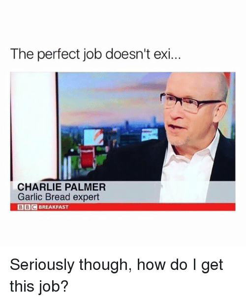 Charlie, Memes, and Garlic Bread: The perfect job doesn't exi..  CHARLIE PALMER  Garlic Bread expert  BBCBREAKFAST Seriously though, how do I get this job?
