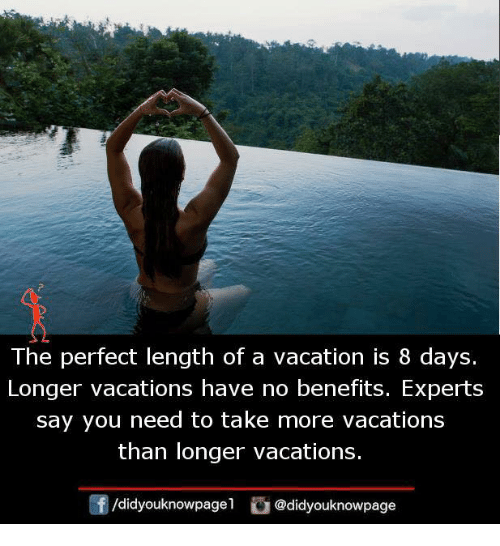 Memes, Vacation, and 🤖: The perfect length of a vacation is 8 days.  Longer vacations have no benefits. Experts  say you need to take more vacations  than longer vacations.  /didyouknowpagel @didyouknowpage