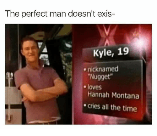 Hannah Montana, Montana, and Time: The perfect man doesn't exis-  Kyle, 19  nicknamed  Nugget  Hannah Montana  cries all the time  . loves