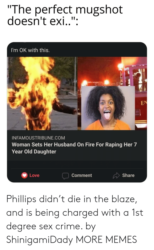 """Exi: """"The perfect mugshot  doesn't exi.."""":  I'm OK with this.  Deral  EN  INFAMOUSTRIBUNE.COM  Woman Sets Her Husband on Fire For Raping Her 7  Year Old Daughter  Share  Love  Comment Phillips didn't die in the blaze, and is being charged with a 1st degree sex crime. by ShinigamiDady MORE MEMES"""