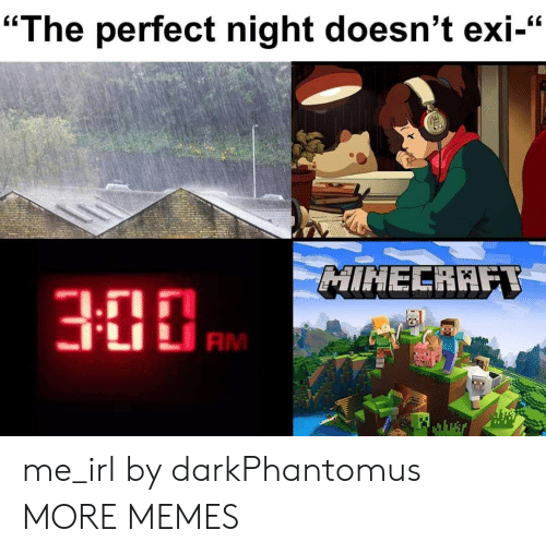 """Exi: """"The perfect night doesn't exi-""""  MINECRAFT  RM me_irl by darkPhantomus MORE MEMES"""