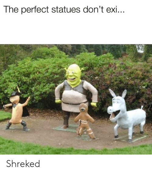 Dont Exi: The perfect statues don't exi Shreked
