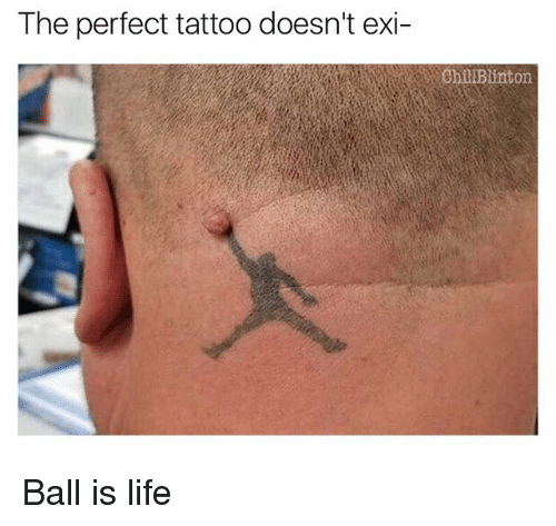 ball is life: The perfect tattoo doesn't exi-  Chil Blinton Ball is life