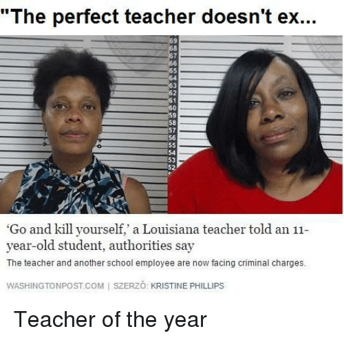 """Kristine: """"The perfect teacher doesn't ex...  69  64  60  58  57  56  54  53  52  'Go and kill yourself,' a Louisiana teacher told an 11  year-old student, authorities say  The teacher and another school employee are now facing criminal charges,  WASHINGTONPOST.COM 