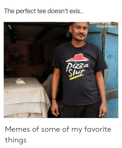 Memes, Pizza, and Tee: The perfect tee doesn't exis..  @freetomeme  Pizza  Slut Memes of some of my favorite things