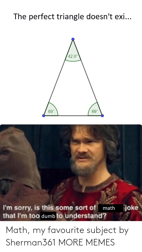Exi: The perfect triangle doesn't exi...  42.0°  69°  69°  joke  I'm sorry, is this some sort of math  that I'm too dumb to understand? Math, my favourite subject by Sherman361 MORE MEMES