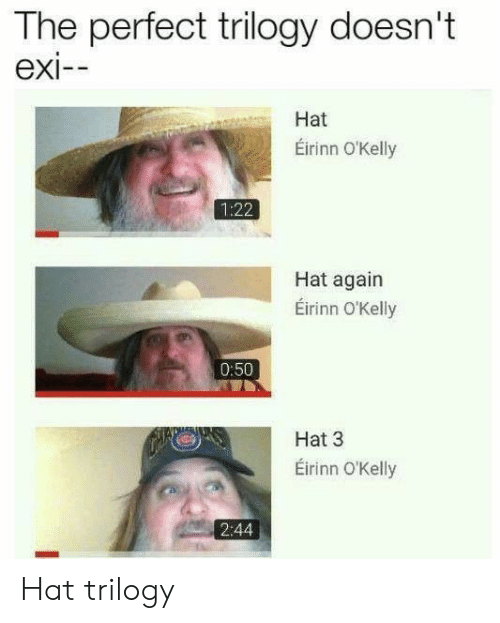 Exi: The perfect trilogy doesn't  exi--  Hat  Éirinn O'Kelly  1:22  Hat again  Éirinn O'Kelly  0:50  Hat 3  Eirinn O'Kelly  2:44 Hat trilogy