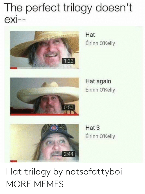 Exi: The perfect trilogy doesn't  exi--  Hat  Éirinn O'Kelly  1:22  Hat again  Éirinn O'Kelly  0:50  Hat 3  Eirinn O'Kelly  2:44 Hat trilogy by notsofattyboi MORE MEMES