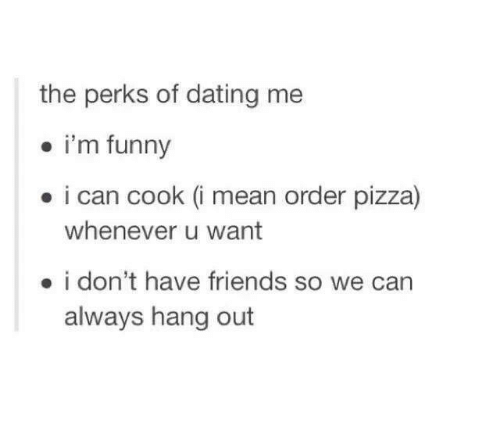 Funny: the perks of dating me  i'm funny  i can cook (i mean order pizza)  whenever u want  i don't have friends so we can  always hang out