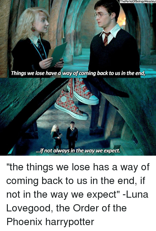 "luna lovegood: The PerksOfBeingaWeasley  Things we lose have a way of coming back to us in the end,  ...ifnot always in the way we expect. ""the things we lose has a way of coming back to us in the end, if not in the way we expect"" -Luna Lovegood, the Order of the Phoenix harrypotter"