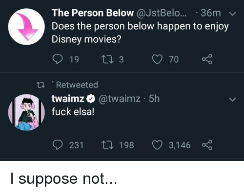 Twaimz: The Person Below @JstBelo... 36m  Does the person below happen to enjoy  Disney movies?  , Retweeted  twaimz @twaimz 5h  fuck elsa!  231 ti 198 3,146
