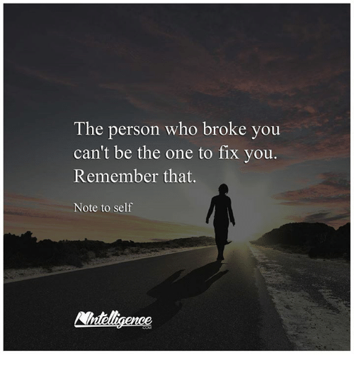 fix you: The person who broke you  can't be the one to fix you.  Remember that.  Note to self