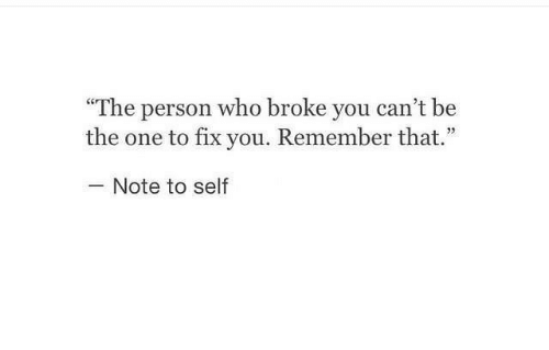 """fix you: """"The person who broke you can't be  the one to fix you. Remember that.""""  Note to self"""