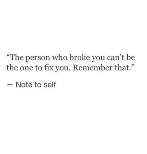 """fix you: """"The person who broke you can't be  the one to fix you. Remember that.""""  25  Note to self"""