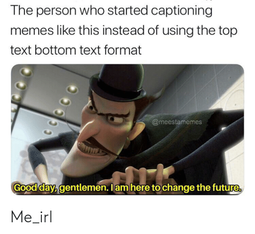 Top Text Bottom Text: The person who started captioning  memes like this instead of using the top  text bottom text format  @meestamemes  Good day, gentlemen. I am here to change the future Me_irl