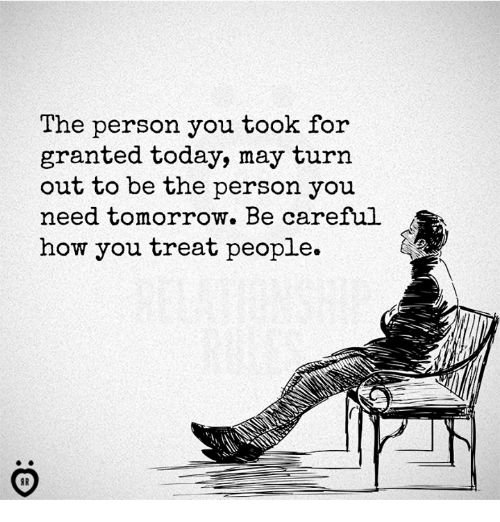 Today, Tomorrow, and Be Careful: The person you took for  granted today, may turn  out to be the person you  need tomorrow. Be careful  how you treat people.  IC: