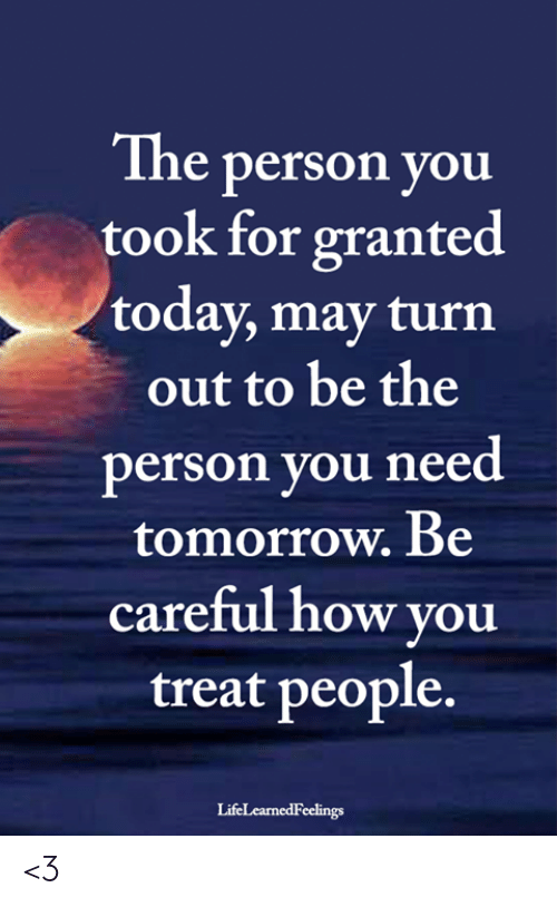 For Granted: The person you  took for granted  today, may turn  out to be the  person you need  tomorrow. Be  careful how you  treat people.  LifeLearnedFeelings <3