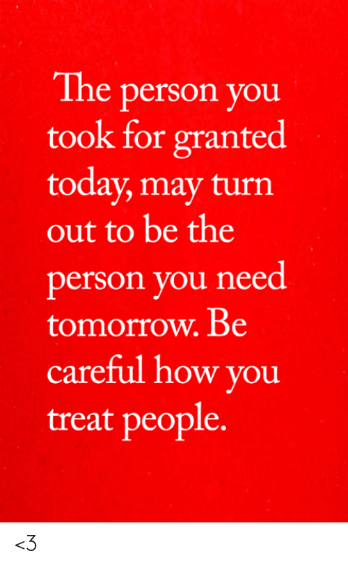 For Granted: The person you  took for granted  today, may turn  out to be the  person you need  tomorrow. Be  careful how you  treat people. <3