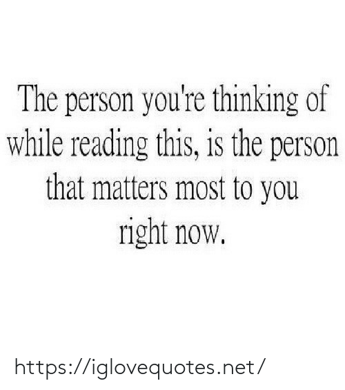 You Right: The person you're thinking of  while reading this, is the person  that matters most to you  right now. https://iglovequotes.net/