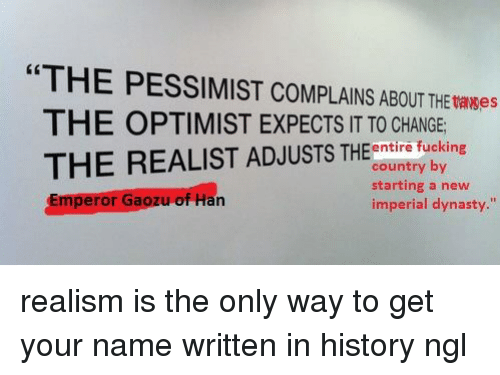 """Greenwich Time: """"THE PESSIMIST THE tases  THE OPTIMIST EXPECTS IT TO CHANGE  entire fucking  THE REALIST ADJUSTS THE country by  starting a new  Emperor  Ga  of Han  imperial dynasty."""" realism is the only way to get your name written in history ngl"""