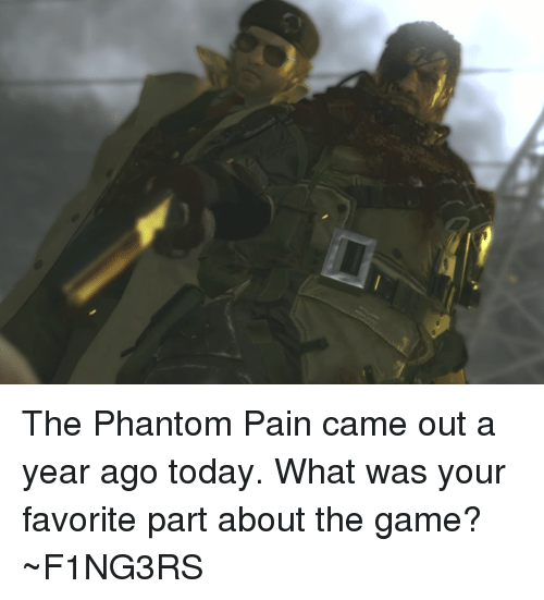 Dank, The Game, and Game: The Phantom Pain came out a year ago today. What was your favorite part about the game?  ~F1NG3RS