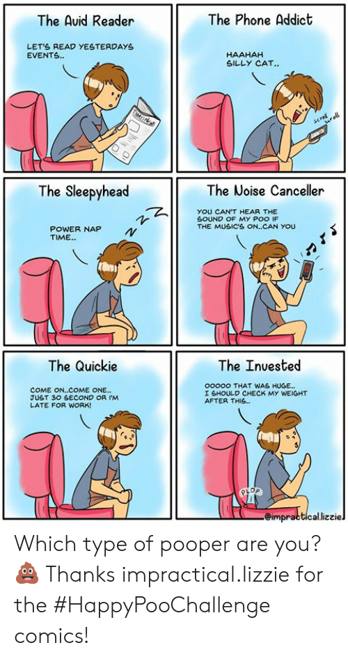 Late For Work: The Phone Addict  The Auid Reader  LETS READ YESTERDAYS  EVENTS.  HAAHAH  SILLY CAT..  TTAN  scral  roll  The Sleepyhead  The Noise Canceller  YOU CAN'T HEAR THE  SOUND OF MY POO IF  THE MUSIC'S ON..CAN YOU  POWER NAP  TIME.  The Quickie  The Inuested  ooooo THAT WAS HUGE...  COME ON..COME ONE...  JUST 30 SECOND OR IM  LATE FOR WORK!  I SHOULD CHECK MY WEIGHT  AFTER THIS..  eimpracticallizziel Which type of pooper are you?💩  Thanks impractical.lizzie for the #HappyPooChallenge comics!