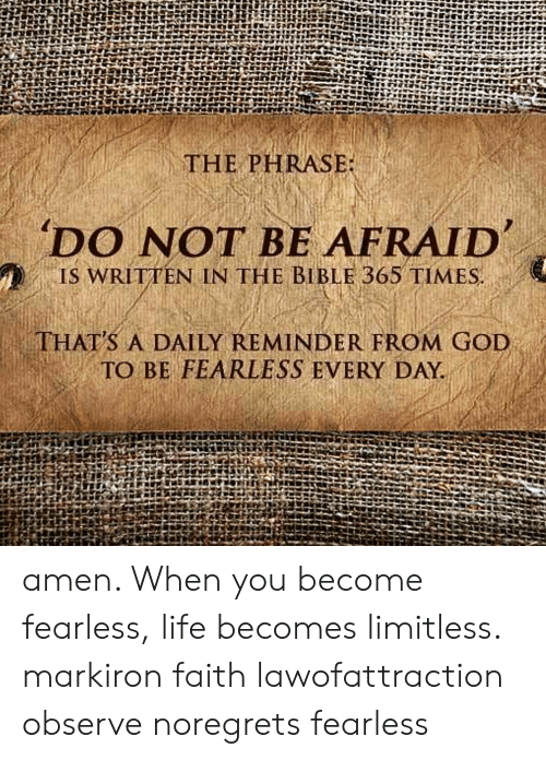 fearless: THE PHRASE  'DO NOT BE AFRAID  , IS WRITTEN IN THE BIBLE 365 TIMES  THAT'S A DAILY REMINDER FROM GOD  TO BE FEARLESS EVERY DAY. amen. When you become fearless, life becomes limitless. markiron faith lawofattraction observe noregrets fearless
