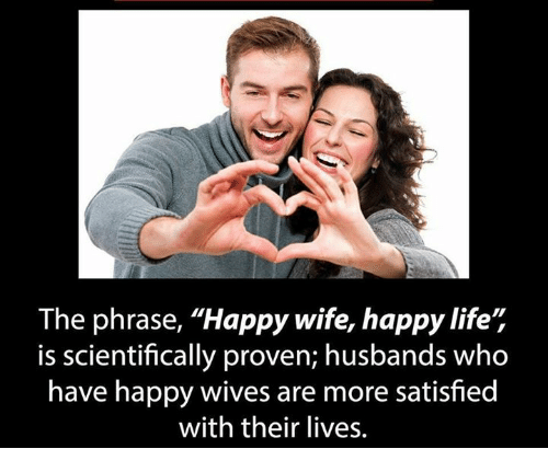 """Life, Memes, and Happy: The phrase, """"Happy wife, happy life',  is scientifically proven; husbands who  have happy wives are more satisfied  with their lives."""