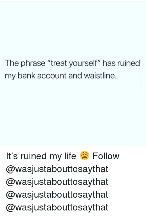 """Treat Yourself: The phrase """"treat yourself"""" has ruined  my bank account and waistline. It's ruined my life 😫 Follow @wasjustabouttosaythat @wasjustabouttosaythat @wasjustabouttosaythat @wasjustabouttosaythat"""