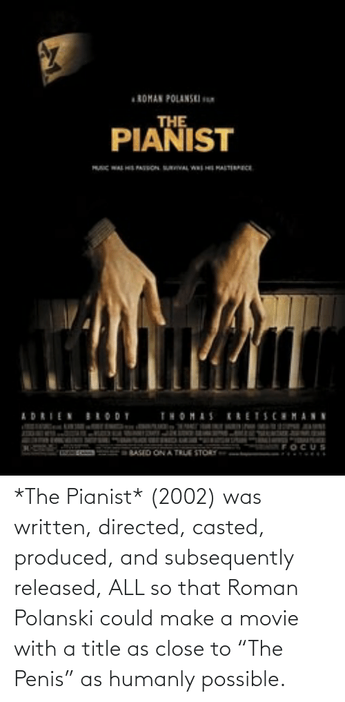 """polanski: *The Pianist* (2002) was written, directed, casted, produced, and subsequently released, ALL so that Roman Polanski could make a movie with a title as close to """"The Penis"""" as humanly possible."""
