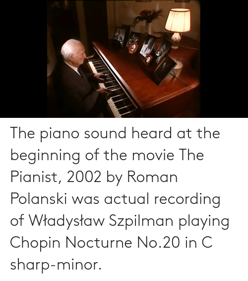 polanski: The piano sound heard at the beginning of the movie The Pianist, 2002 by Roman Polanski was actual recording of Władysław Szpilman playing Chopin Nocturne No.20 in C sharp-minor.