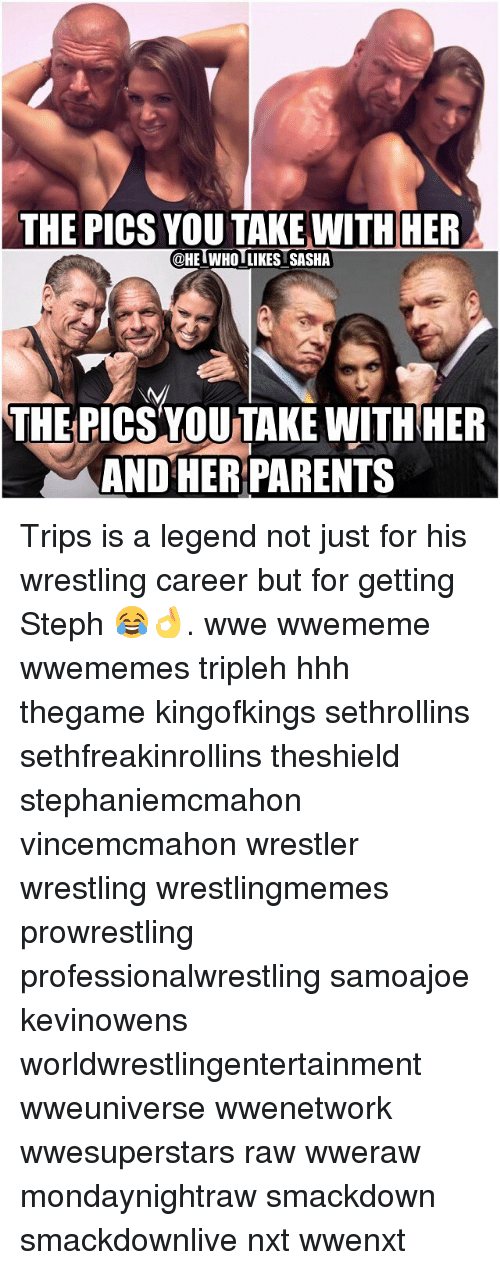 Memes, 🤖, and Legend: THE PICS YOU TAKE WITH HER  @HET WHOI LIKES SASHA  THE PICS YOUTAKE WITH HER  AND HER PARENTS Trips is a legend not just for his wrestling career but for getting Steph 😂👌. wwe wwememe wwememes tripleh hhh thegame kingofkings sethrollins sethfreakinrollins theshield stephaniemcmahon vincemcmahon wrestler wrestling wrestlingmemes prowrestling professionalwrestling samoajoe kevinowens worldwrestlingentertainment wweuniverse wwenetwork wwesuperstars raw wweraw mondaynightraw smackdown smackdownlive nxt wwenxt