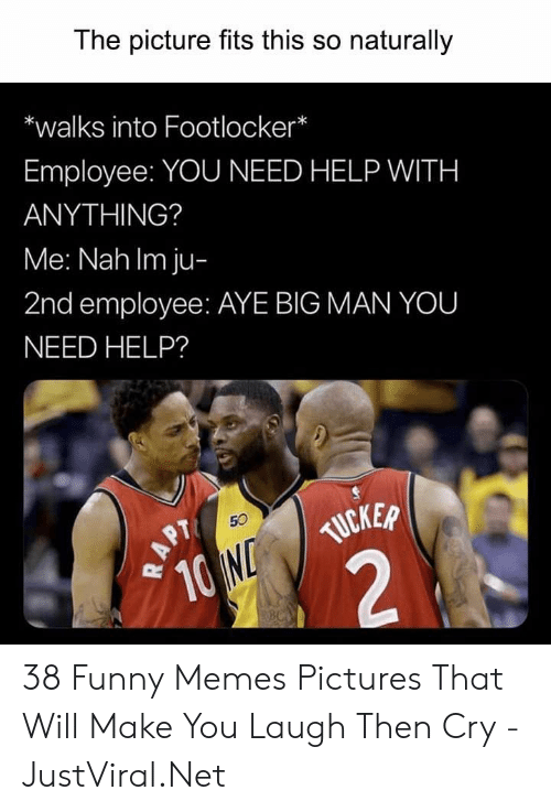 Funny, Memes, and Footlocker: The picture fits this so naturally  *walks into Footlocker*  Employee: YOU NEED HELP WITH  ANYTHING?  Me: Nah Im ju-  2nd employee: AYE BIG MAN YOU  NEED HELP?  TUCKER  10 ND  2  50  APT  NBC 38 Funny Memes Pictures That Will Make You Laugh Then Cry - JustViral.Net