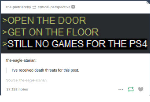 Ps4, Death, and Eagle: the pietriarchy critical-perspective  OPEN THE DOOR  GET ON THE FLOOR  STILL NO GAMES FOR THE PS4  the eagle-atarian  I've received death threats for this post  Source: the eagle-atarian  27,192 notes
