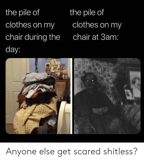 get scared: the pile of  the pile of  clothes on my  clothes on my  chair during the  chair at 3am:  day: Anyone else get scared shitless?