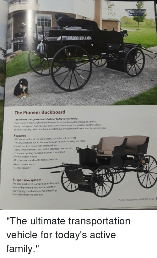 """suspension: The Pioneer Buckboard  The ultimate transportation vehicle for today's active family.  The extremely quiet, lightweight Pioneer Buckboard provides unequaled comfort.  Family outings and trail rides are extra special because of the spacious bed that allows  children to safely ride in the back and still have enough room for groceries or camping gear.  Features  PVC construction of the seats, dash, and sides will never rot  PVC material is black all the way through to avoid showing any nicks  or scratches that come with extended use.  Easily remove the rear seat with 2 stainless steel latches  Complete lighting package includes turn signals  Premium steel wheels  Disc, hydraulic and cable brakes available  Wood or steel shafts  .750lbs. capacity  Suspension system  The combination of leaf springs and torsion  axles will give the ultimate ride, whether  you're going on a family picnic or hauling  feed home from the elevator.  Pioneer Equipment 888.857.6340 """"The ultimate transportation vehicle for today's active family."""""""